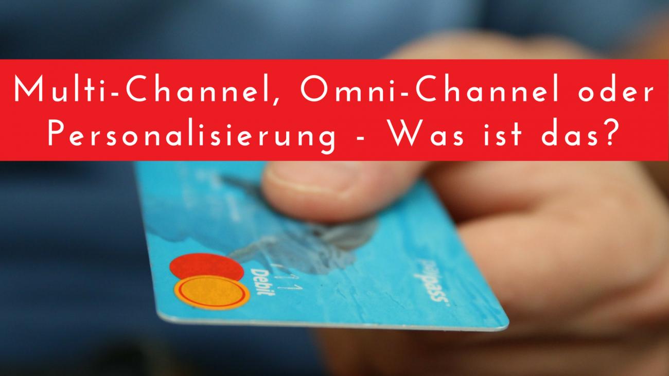 Multi-Channel, Omni-Channel oder Personalisierung - Was ist das?