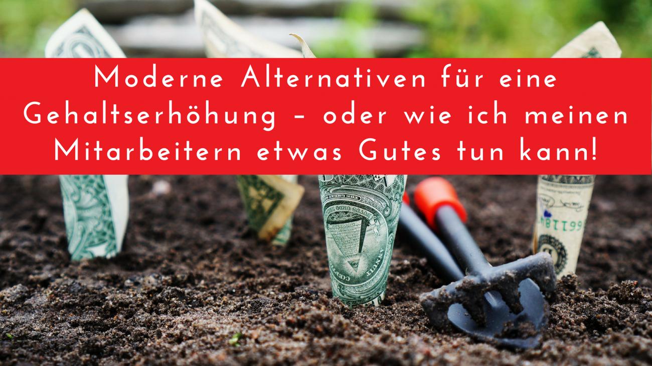 Moderne Alternativen für eine Gehaltserhöhung – oder wie ich meinen Mitarbeitern etwas Gutes tun kann!